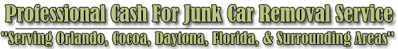 Professional  Cash for Junk Car Removal Service  Serving Orlando, Cocoa, Daytona Florida and surrounding areas